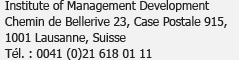 Institute of Management Development<br />Chemin de Bellerive 23, Case postale 915,<br />1001 Lausanne, Suisse<br />Tél. : 0041 (0)21 618 01 11
