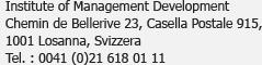 Institute of Management Development<br />Chemin de Bellerive 23, Case postale 915,<br />1001 Lausanne, Suisse<br />Tél. : 0041 (0)21 618 01 11